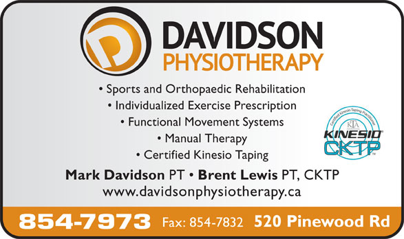 Davidson Physiotherapy P C Ltd (506-854-7973) - Annonce illustrée======= - Functional Movement Systems Certified Kinesio Taping Sports and Orthopaedic Rehabilitation Mark Davidson PT 854-7973 Individualized Exercise Prescription Manual Therapy Brent Lewis Fax: 854-7832 PT, CKTP www.davidsonphysiotherapy.ca 520 Pinewood Rd