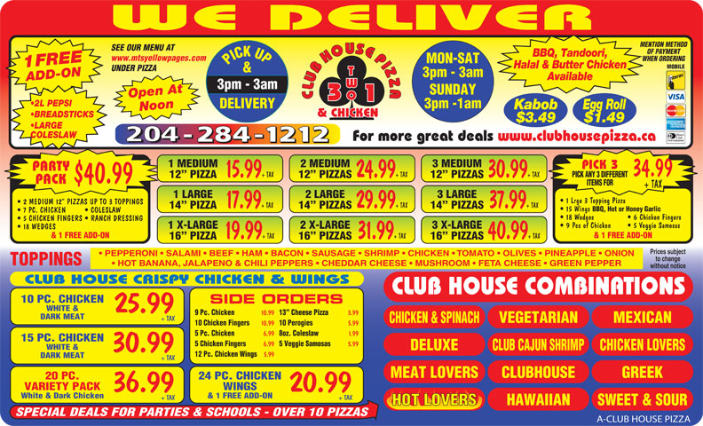 Club House Pizza (204-284-1212) - Annonce illustrée======= - 15.99 WE DELIVER MENTION METHOD SEE OUR MENU AT OF PAYMENT BBQ, Tandoori, www.mtsyellowpages.com WHEN ORDERING MON-SAT PICK UP3pm - 3am 1FREEADD-ON Halal & Butter Chicken MOBILE UNDER PIZZA & 3pm - 3am Available SUNDAY Open At CLUBHOUSEPIZZACLUBHOUSEPIZZA 3pm -1am DELIVERY Kabob Egg Roll Noon 2 L PEPSI & CHICKEN BREADSTICKS $3.49 $1.49 LARGE COLESLAW For more great deals www.clubhousepizza.ca 1 MEDIUM 2 MEDIUM 3 MEDIUM PICK 3 PARTY 34.99 7 PC. CHICKEN COLESLAW 18 Wedges   6 Chicken Fingers 5 CHICKEN FINGERS   RANCH DRESSING 9 Pcs of Chicken   5 Veggie Samosas 1 X-LARGE 2 X-LARGE 3 X-LARGE 18 WEDGES & 1 FREE ADD-ON 19.99 + TAX 31.99 + TAX 40.99 + TAX 16  PIZZA 16  PIZZAS Prices subject PEPPERONI   SALAMI   BEEF   HAM   BACON   SAUSAGE   SHRIMP   CHICKEN   TOMATO   OLIVES   PINEAPPLE   ONION to change TOPPINGS HOT BANANA, JALAPENO & CHILI PEPPERS   CHEDDAR CHEESE   MUSHROOM   FETA CHEESE   GREEN PEPPER without notice CLUB HOUSE CRISPY CHICKEN & WINGS CLUB HOUSE COMBINATIONS 10 PC. CHICKEN SIDE ORDERS WHITE & 25.99 9 Pc. Chicken 10.99 13  Cheese Pizza WINGSVARIETY PACK 20.9936.99 5.99 DARK MEAT + TAX MEXICAN VEGETARIAN CHICKEN & SPINACH 10 Chicken Fingers 10.99 10 Perogies 5.99 5 Pc. Chicken 6.99 8oz. Coleslaw 1.99 15 PC. CHICKEN 5 Chicken Fingers 6.99 5 Veggie Samosas 5.99 WHITE & DELUXE CHICKEN LOVERSCLUB CAJUN SHRIMP 30.99 12 Pc. Chicken Wings 5.99 DARK MEAT + TAX CLUBHOUSEMEAT LOVERS GREEK 24 PC. CHICKEN20 PC. & 1 FREE ADD-ONWhite & Dark Chicken + TAX+ TAX HAWAIIAN SWEET & SOURHOT LOVERS SPECIAL DEALS FOR PARTIES & SCHOOLS - OVER 10 PIZZAS A-CLUB HOUSE PIZZA + TAX 24.99 + TAX 30.99 + TAX PICK ANY 3 DIFFERENT 12  PIZZA 15 Wings BBQ, Hot or Honey Garlic 12  PIZZAS $40.99 PACK ITEMS FOR + TAX 1 LARGE 2 LARGE 3 LARGE 1 Lrge 3 Topping Pizza 2 MEDIUM 12  PIZZAS UP TO 3 TOPPINGS 17.99 + TAX 29.99 + TAX 37.99 + TAX 14  PIZZA 14  PIZZAS