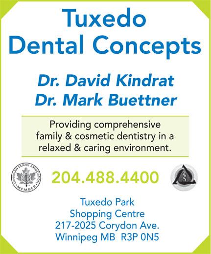 Tuxedo Dental Concepts (204-488-4400) - Annonce illustrée======= - Tuxedo Dental Concepts Dr. David Kindrat Dr. Mark Buettner Providing comprehensive family & cosmetic dentistry in a relaxed & caring environment. 204.488.4400 Tuxedo Park Shopping Centre 217-2025 Corydon Ave. Winnipeg MB  R3P 0N5