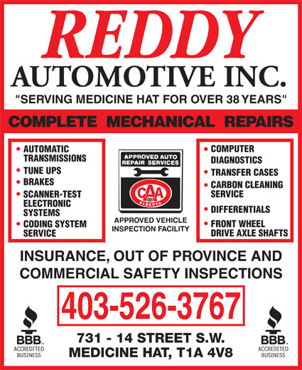 "Reddy Automotive Inc (403-526-3767) - Display Ad - AUTOMOTIVE INC. ""SERVING MEDICINE HAT FOR OVER 38 YEARS"" COMPUTER AUTOMATIC TRANSMISSIONS DIAGNOSTICS TUNE UPS TRANSFER CASES BRAKES CARBON CLEANING SERVICE SCANNER-TEST ELECTRONIC DIFFERENTIALS SYSTEMS FRONT WHEEL CODING SYSTEM DRIVE AXLE SHAFTS SERVICE INSURANCE, OUT OF PROVINCE AND COMMERCIAL SAFETY INSPECTIONS 403-526-3767"