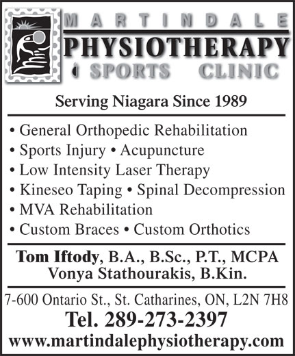 Martindale Physiotherapy & Sports Clinic (905-646-2894) - Display Ad - MARTINDALE PHYSIOTHERAPYPHYSIOTHERAPY SPORTS CLINICSPORTS CLINIC Serving Niagara Since 1989 General Orthopedic Rehabilitation Sports Injury   Acupuncture Low Intensity Laser Therapy Kineseo Taping   Spinal Decompression MVA Rehabilitation Custom Braces   Custom Orthotics Tom Iftody , B.A., B.Sc., P.T., MCPA Vonya Stathourakis, B.Kin. 7-600 Ontario St., St. Catharines, ON, L2N 7H8 Tel. 289-273-2397 www.martindalephysiotherapy.com