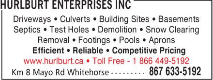 Hurlburt Enterprises Inc (867-633-5192) - Annonce illustrée======= - Driveways • Culverts • Building Sites • Basements Septics • Test Holes • Demolition • Snow Clearing Removal • Footings • Pools • Aprons Efficient • Reliable • Competitive Pricing www.hurlburt.ca • Toll Free - 1 866 449-5192 Driveways • Culverts • Building Sites • Basements Septics • Test Holes • Demolition • Snow Clearing Removal • Footings • Pools • Aprons Efficient • Reliable • Competitive Pricing www.hurlburt.ca • Toll Free - 1 866 449-5192