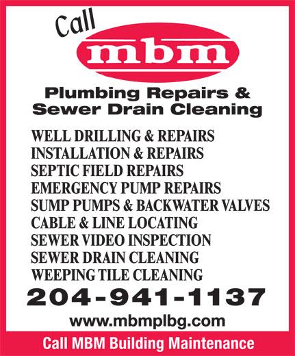 MBM Plumbing (204-941-1137) - Display Ad - Plumbing Repairs & Sewer Drain Cleaning WELL DRILLING & REPAIRS INSTALLATION & REPAIRS SEPTIC FIELD REPAIRS EMERGENCY PUMP REPAIRS SUMP PUMPS & BACKWATER VALVES CABLE & LINE LOCATING SEWER VIDEO INSPECTION SEWER DRAIN CLEANING WEEPING TILE CLEANING 204-941-1137 www.mbmplbg.com Call MBM Building Maintenance