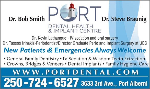 Port Dental Health Centre (250-724-6527) - Display Ad - Dr. Bob Smith Dr. Steve Braunig Dr. Tassos Irinakis-Periodontist/Director Graduate Perio and Implant Surgery at UBC New Patients & Emergencies Always Welcomeg General Family Dentistry  IV Sedation & Wisdom Teeth Extraction Crowns, Bridges & Veneers  Dental Implants  Family Hygiene Care WWW.PORTDENTAL.COM 3633 3rd Ave., Port Alberni 250 -724 - 6527 Dr. Kevin Lathangue - IV sedation and oral surgery