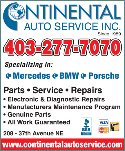 Continental Auto Service Inc (403-277-7070) - Annonce illustrée======= - www.continentalautoservice.com 208 - 37th Avenue NE NTINENTAL AUTO SERVICE INC. Since 1989 403-277-7070 Specializing in: Mercedes    BMW    Porsche Parts   Service   Repairs Electronic & Diagnostic Repairs Manufacturers Maintenance Program Genuine Parts All Work Guaranteed