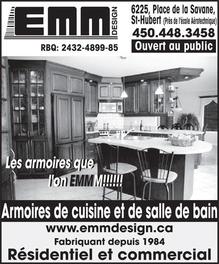 Armoires E M M Design (450-448-3458) - Annonce illustrée======= - 6225, Place de la Savane, St-Hubert (Près de l'école Aérotechnique) 450.448.3458 Ouvert au public RBQ: 2432-4899-85 Les armoires que            Les armoires que l'on EMMM!!!!!!           l'on EMMM!!!!!! www.emmdesign.ca Fabriquant depuis 1984 Résidentiel et commercial Armoires de cuisine et de salle de bain 6225, Place de la Savane, St-Hubert (Près de l'école Aérotechnique) 450.448.3458 Ouvert au public RBQ: 2432-4899-85 Les armoires que            Les armoires que l'on EMMM!!!!!!           l'on EMMM!!!!!! www.emmdesign.ca Fabriquant depuis 1984 Résidentiel et commercial Armoires de cuisine et de salle de bain