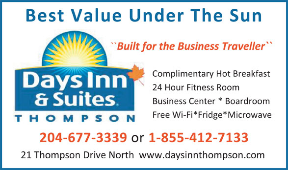 Days Inn (204-778-6000) - Display Ad - Best Value Under The Sun `` Built for the Business Traveller`` Complimentary Hot Breakfast 24 Hour Fitness Room Business Center * Boardroom Free Wi-Fi*Fridge*Microwave 204-677-3339 or 1-855-412-7133 21 Thompson Drive North  www.daysinnthompson.com