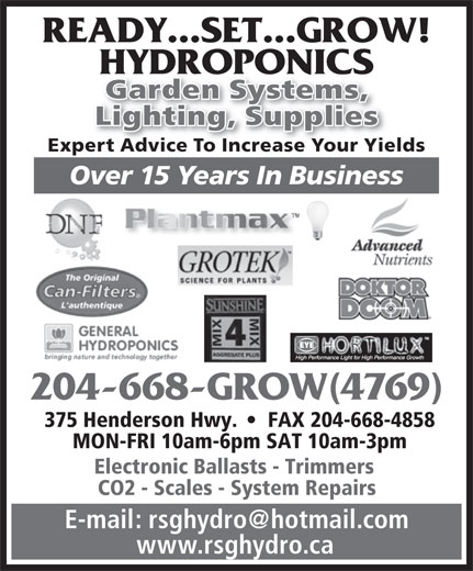 Ready Set Grow Hydroponics (204-668-4769) - Annonce illustrée======= - READY...SET...GROW! HYDROPONICS Garden Systems, Lighting, Supplies Expert Advice To Increase Your Yields Over 15 Years In Business 204-668-GROW(4769) 375 Henderson Hwy.     FAX 204-668-4858 MON-FRI 10am-6pm SAT 10am-3pm Electronic Ballasts - Trimmers CO2 - Scales - System Repairs www.rsghydro.ca READY...SET...GROW! HYDROPONICS Garden Systems, Lighting, Supplies Expert Advice To Increase Your Yields Over 15 Years In Business 204-668-GROW(4769) 375 Henderson Hwy.     FAX 204-668-4858 MON-FRI 10am-6pm SAT 10am-3pm Electronic Ballasts - Trimmers CO2 - Scales - System Repairs www.rsghydro.ca