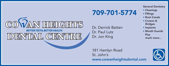 Cowan Heights Dental Centre (709-364-2654) - Annonce illustrée======= - General Dentistry Cleanings Fillings 709-701-5774 Root Canals Crowns & Bridges Implants Dr. Derrick Batten Mouth Guards Dr. Paul Lutz Plus Dr. Jon King much more... 181 Hamlyn Road St. John s www.cowanheightsdental.com