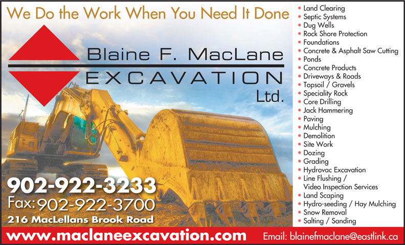 Blaine F MacLane Excavation Ltd (902-922-3233) - Display Ad - Foundations Concrete & Asphalt Saw Cutting Ponds Concrete Products Driveways & Roads Topsoil / Gravels Speciality Rock Ltd. Core Drilling Jack Hammering Paving Mulching Demolition Site Work Dozing Grading Hydrovac Excavation Line Flushing / Video Inspection Services 902-922-3233 Land Scaping Hydro-seeding / Hay Mulching Fax: 902-922-3700 Snow Removal 216 MacLellans Brook Road Salting / Sanding Rock Shore Protection www.maclaneexcavation.com Land Clearing We Do the Work When You Need It Done Septic Systems Dug Wells Rock Shore Protection Foundations Concrete & Asphalt Saw Cutting Ponds Concrete Products Driveways & Roads Topsoil / Gravels Speciality Rock Ltd. Core Drilling Jack Hammering Paving Mulching Demolition Site Work Dozing Grading Hydrovac Excavation Line Flushing / Video Inspection Services 902-922-3233 Land Scaping Hydro-seeding / Hay Mulching Fax: 902-922-3700 Snow Removal 216 MacLellans Brook Road Salting / Sanding www.maclaneexcavation.com Land Clearing We Do the Work When You Need It Done Septic Systems Dug Wells