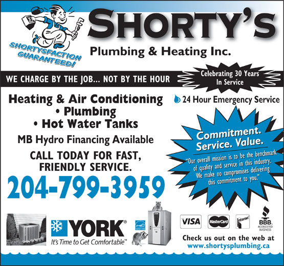 Shorty's Plumbing & Heating Inc (204-799-3959) - Annonce illustrée======= - We make no compromises deliveringWe make no compromises deliveringWe make no compromises deliveringthis commitment to you. We make no compromises deliveringthis commitment to you. this commitment to you. this commitment to you. 204-799-3959 Check us out on the web at www.shortysplumbing.ca Celebrating 30 Years WE CHARGE BY THE JOB... NOT BY THE HOUR In Service 24 Hour Emergency Service Heating & Air Conditioning Plumbing Hot Water Tanks Commitment.Commitment.Commitment.Commitment. MB Hydro Financing Available Service. Value.Service. Value.Service. Value.Service. Value. CALL TODAY FOR FAST, Our overall mission is to be the benchmark Our overall mission is to be the benchmark Our overall mission is to be the benchmark Our overall mission is to be the benchmark FRIENDLY SERVICE. of quality and service in this industry.of quality and service in this industry.of quality and service in this industry.of quality and service in this industry.