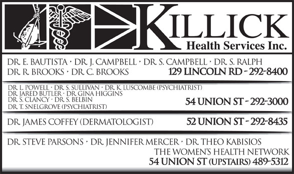 Killick Health Services Inc Lynken Building (709-292-8400) - Annonce illustrée======= - Dr. E. Bautista   Dr. J. Campbell   Dr. S. Campbell   Dr. S. Ralph Dr. R. Brooks   Dr. C. Brooks 129 Lincoln Rd - 292-8400 Dr. L. Powell   Dr. S. Sullivan   Dr. K. Luscombe (Psychiatrist) Dr. Jared Butler   Dr. Gina Higgins Dr. S. Clancy   Dr. S. Belbin 54 Union St - 292-3000 Dr. T. Snelgrove (psychiatrist) Dr. James Coffey (DerMAtologist) 52 Union St - 292-8435 Dr. Steve Parsons   Dr. Jennifer Mercer   Dr. Theo Kabisios The Women s Health Network 54 Union St (upstairs) 489-5312