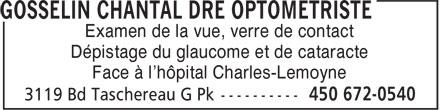 Gosselin Chantal Dre (450-672-0540) - Annonce illustrée======= - Examen de la vue, verre de contact Dépistage du glaucome et de cataracte Face à l'hôpital Charles-Lemoyne Examen de la vue, verre de contact Dépistage du glaucome et de cataracte Face à l'hôpital Charles-Lemoyne