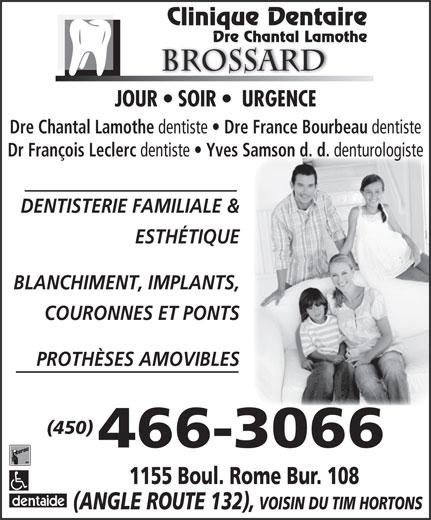 Lamothe Chantal (450-466-3066) - Annonce illustrée======= - BLANCHIMENT, IMPLANTS, COURONNES ET PONTS PROTHÈSES AMOVIBLES (450) 466-3066 Clinique Dentaire Dre Chantal Lamothe Brossard JOUR   SOIR    URGENCE Dre Chantal Lamothe dentiste Dre France Bourbeau dentiste Dr François Leclerc dentiste Yves Samson d. d. 1155 Boul. Rome Bur. 108 (ANGLE ROUTE 132), VOISIN DU TIM HORTONS ESTHÉTIQUE denturologiste DENTISTERIE FAMILIALE & denturologiste DENTISTERIE FAMILIALE & ESTHÉTIQUE BLANCHIMENT, IMPLANTS, COURONNES ET PONTS PROTHÈSES AMOVIBLES (450) 466-3066 Clinique Dentaire Dre Chantal Lamothe Brossard JOUR   SOIR    URGENCE Dre Chantal Lamothe dentiste Dre France Bourbeau dentiste Dr François Leclerc dentiste Yves Samson d. d. 1155 Boul. Rome Bur. 108 (ANGLE ROUTE 132), VOISIN DU TIM HORTONS