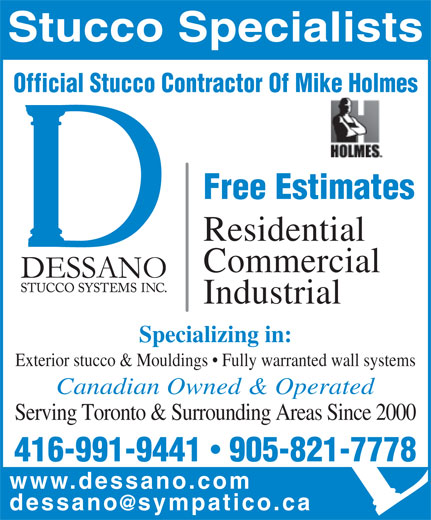 Dessano Stucco Systems Inc (905-821-7778) - Display Ad - Industrial Specializing in: Exterior stucco & Mouldings   Fully warranted wall systems Canadian Owned & Operated Serving Toronto & Surrounding Areas Since 2000 416-991-9441  905-821-7778 www.dessano.co Stucco Specialists Official Stucco Contractor Of Mike Holmes Free Estimates Residential Commercial
