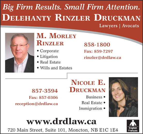 Delehanty Rinzler (506-857-3594) - Display Ad - Big Firm Results. Small Firm Attention. DELEHANTY RINZLER DRUCKMAN Lawyers Avocats M. M ORLEY RINZLER 858-1800 Corporate Fax: 859-7297 Litigation Real Estate Wills and Estates NICOLE E. DRUCKMAN 857-3594 Business Fax: 857-0306 Real Estate Immigration www.drdlaw.ca 720 Main Street, Suite 101, Moncton, NB E1C 1E4