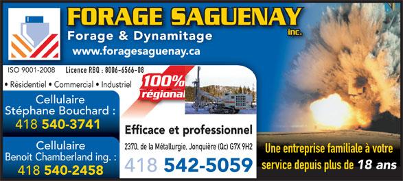 Forage Saguenay (418-542-5059) - Annonce illustrée======= - FORAGE SAGUENAYFORAGE SAGU inc. Une entreprise familiale à votre Benoit Chamberland ing. : service depuis plus de 18 ans 418 542-5059 418 540-2458 540-3741 Efficace et professionnel Cellulaire 2370, de la Métallurgie, Jonquière (Qc) G7X 9H2 Forage & Dynamitage www.foragesaguenay.ca ISO 9001-2008ISO 9001-2008 Licence RBQ : 8006-6566-0866-08Lic Résidentiel   Commercial   Industriel régionalal Cellulaire Stéphane Bouchard : 418