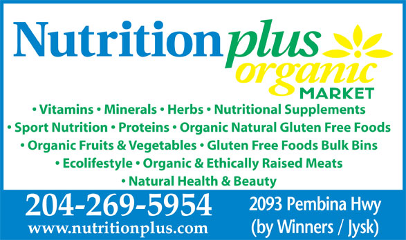 Nutrition Plus (204-269-5954) - Annonce illustrée======= - Vitamins   Minerals   Herbs   Nutritional Supplements Sport Nutrition   Proteins   Organic Natural Gluten Free Foods Organic Fruits & Vegetables   Gluten Free Foods Bulk Bins Ecolifestyle   Organic & Ethically Raised Meats Natural Health & Beauty 2093 Pembina Hwy 204-269-5954 (by Winners / Jysk) www.nutritionplus.com Vitamins   Minerals   Herbs   Nutritional Supplements Sport Nutrition   Proteins   Organic Natural Gluten Free Foods Organic Fruits & Vegetables   Gluten Free Foods Bulk Bins Ecolifestyle   Organic & Ethically Raised Meats Natural Health & Beauty 2093 Pembina Hwy 204-269-5954 (by Winners / Jysk) www.nutritionplus.com
