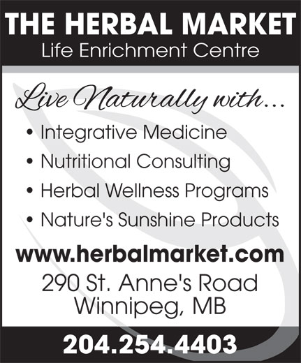 The Herbal Market (204-254-4403) - Display Ad - Nutritional Consulting Herbal Wellness Programs Nature's Sunshine Products www.herbalmarket.com 290 St. Anne's Road Winnipeg, MB 204.254.4403 THE HERBAL MARKET Life Enrichment Centre Integrative Medicine Nutritional Consulting Herbal Wellness Programs Nature's Sunshine Products www.herbalmarket.com 290 St. Anne's Road Winnipeg, MB 204.254.4403 THE HERBAL MARKET Life Enrichment Centre Integrative Medicine