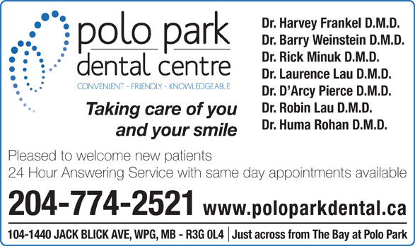 Polo Park Dental Centre (204-774-2521) - Display Ad - Dr. Harvey Frankel D.M.D. Dr. Barry Weinstein D.M.D. Dr. Rick Minuk D.M.D. Dr. Laurence Lau D.M.D. Dr. D Arcy Pierce D.M.D. Dr. Robin Lau D.M.D. Taking care of you Dr. Huma Rohan D.M.D. and your smile Pleased to welcome new patients 24 Hour Answering Service with same day appointments available 204-774-2521 www.poloparkdental.ca 104-1440 JACK BLICK AVE, WPG, MB - R3G 0L4   Just across from The Bay at Polo Park Dr. Harvey Frankel D.M.D. Dr. Barry Weinstein D.M.D. Dr. Rick Minuk D.M.D. Dr. Laurence Lau D.M.D. Dr. D Arcy Pierce D.M.D. Dr. Robin Lau D.M.D. Taking care of you Dr. Huma Rohan D.M.D. and your smile Pleased to welcome new patients 24 Hour Answering Service with same day appointments available 204-774-2521 www.poloparkdental.ca 104-1440 JACK BLICK AVE, WPG, MB - R3G 0L4   Just across from The Bay at Polo Park