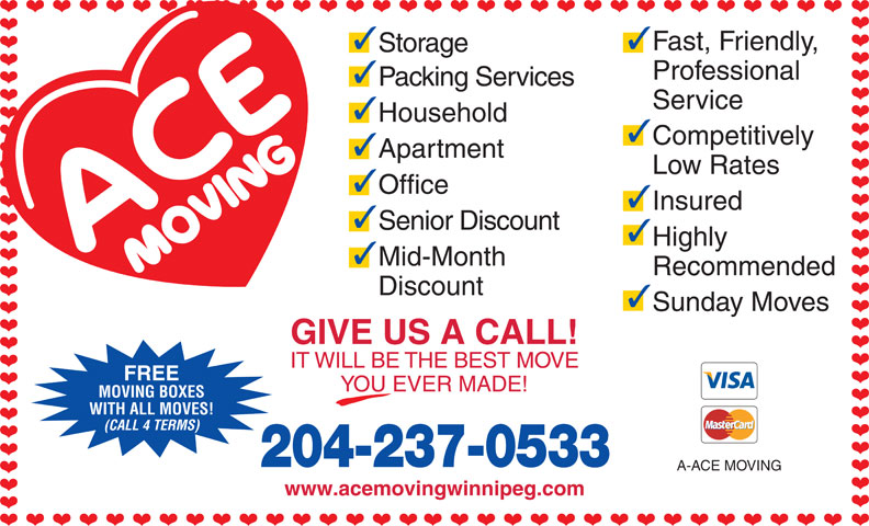 A-Ace Moving (204-237-0533) - Display Ad - 33 Fast, Friendly, Storage Professional Packing Services Service Household Competitively Apartment Office Insured Senior Discount Highly Mid-Month Recommended Discount Sunday Moves GIVE US A CALL! IT WILL BE THE BEST MOVE FREE YOU EVER MADE! MOVING BOXES WITH ALL MOVES! Low Rates (CALL 4 TERMS) 204-237-0533 A-ACE MOVING www.acemovingwinnipeg.com