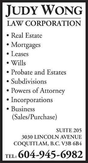 Wong Judy Law Corp (604-945-6982) - Display Ad - Incorporations Business (Sales/Purchase) SUITE 205 3030 LINCOLN AVENUE COQUITLAM, B.C. V3B 6B4 TEL: 604-945-6982 JUDY WONG LAW CORPORATION Real Estate Mortgages Leases Wills Probate and Estates Subdivisions Powers of Attorney