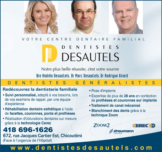 Centre Dentaire et d'implantologie Dr Marc Desautels Dentiste (418-696-1626) - Annonce illustrée======= - Pose d'implants Suivi personnalisé, adapté à vos besoins, lors Expertise de plus de 28 ans en confection de vos examens de rappel, par une équipe de prothèses et couronnes sur implants d'expérience Traitement de canal mécanisé Réhabilitation dentaire esthétique à l'aide Blanchiment des dents grâce à la de facettes, couronnes, ponts et prothèses technique Zoom Réalisation d'obturations dentaires sur mesure grâce à la technologie Cerec 418 696-1626