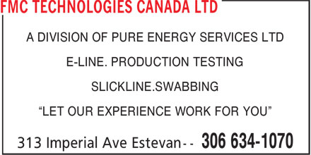 "FMC Technologies (306-634-1070) - Display Ad - A DIVISION OF PURE ENERGY SERVICES LTD E-LINE. PRODUCTION TESTING SLICKLINE.SWABBING ""LET OUR EXPERIENCE WORK FOR YOU"""