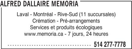 Alfred Dallaire Memoria (514-277-7778) - Annonce illustrée======= - Laval - Montréal - Rive-Sud (11 succursales) Crémation - Pré-arrangements Services et produits écologiques www.memoria.ca - 7 jours, 24 heures ----------------------------------- 514 277-7778 ALFRED DALLAIRE MEMORIA