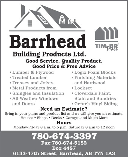 Barrhead Building Products (780-674-3397) - Display Ad - Barrhead Building Products Ltd. Good Service, Quality Product, Good Price & Free Advice Lumber & Plywood Logix Foam Blocks Treated Lumber Finishing Materials Trusses and Joists and Hardwood Metal Products from Lockset Shingles and Insulation Cloverdale Paint, All Weather Windows Stain and Sundries and Doors Gentek Vinyl Siding Need an Estimate? Bring in your plans and product list and we will give you an estimate. Houses   Shops   Decks   Garages and Much More Hours Monday-Friday 8 a.m. to 5 p.m. Saturday 8 a.m to 12 noon 780-674-3397 Fax:780-674-5182 Box 4487 6133-47th Street, Barrhead, AB T7N 1A3 Barrhead Good Service, Quality Product, Good Price & Free Advice Lumber & Plywood Logix Foam Blocks Treated Lumber Finishing Materials Trusses and Joists and Hardwood Metal Products from Lockset Shingles and Insulation Building Products Ltd. Cloverdale Paint, All Weather Windows Stain and Sundries and Doors Gentek Vinyl Siding Need an Estimate? Bring in your plans and product list and we will give you an estimate. Houses   Shops   Decks   Garages and Much More Hours Monday-Friday 8 a.m. to 5 p.m. Saturday 8 a.m to 12 noon 780-674-3397 Fax:780-674-5182 Box 4487 6133-47th Street, Barrhead, AB T7N 1A3