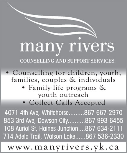 Many Rivers Counselling & Support Services (867-634-2111) - Annonce illustrée======= - 4071 4th Ave, Whitehorse.........867 667-2970 853 3rd Ave, Dawson City..........867 993-6455 108 Auriol St, Haines Junction....867 634-2111 714 Adela Trail, Watson Lake......867 536-2330