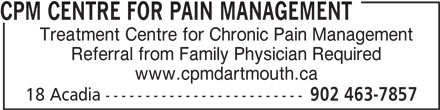 CPM Centre for Pain Management (902-463-7857) - Display Ad - CPM CENTRE FOR PAIN MANAGEMENT Treatment Centre for Chronic Pain Management Referral from Family Physician Required www.cpmdartmouth.ca 18 Acadia ------------------------- 902 463-7857 CPM CENTRE FOR PAIN MANAGEMENT Treatment Centre for Chronic Pain Management Referral from Family Physician Required www.cpmdartmouth.ca 18 Acadia ------------------------- 902 463-7857