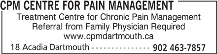 CPM Centre for Pain Management (902-463-7857) - Display Ad - CPM CENTRE FOR PAIN MANAGEMENT Treatment Centre for Chronic Pain Management Referral from Family Physician Required www.cpmdartmouth.ca 18 Acadia Dartmouth --------------- 902 463-7857 Treatment Centre for Chronic Pain Management Referral from Family Physician Required www.cpmdartmouth.ca 18 Acadia Dartmouth --------------- 902 463-7857 CPM CENTRE FOR PAIN MANAGEMENT