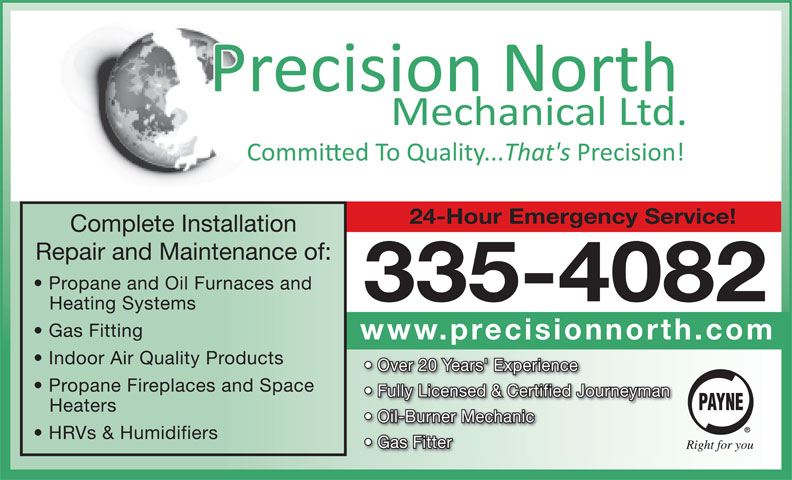 Precision North Mechanical Ltd (867-335-4082) - Annonce illustrée======= - 24-Hour Emergency Service! Complete Installation Repair and Maintenance of: Propane and Oil Furnaces and 335-4082 Heating Systems Gas Fitting www.precisionnorth.com Indoor Air Quality Products Over 20 Years' Experience Propane Fireplaces and Space Fully Licensed & Certified Journeyman Heaters Oil-Burner Mechanic HRVs & Humidifiers Gas Fitter