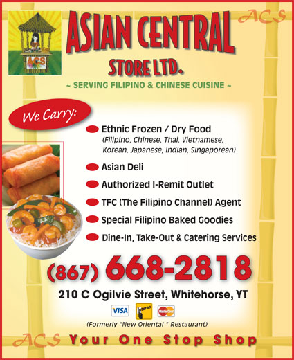 Asian Central Store (867-668-2818) - Display Ad - ACS ~ SERVING FILIPINO & CHINESE CUISINE ~ We Carry: Ethnic Frozen / Dry Food (Filipino, Chinese, Thai, Vietnamese, Korean, Japanese, Indian, Singaporean) Asian Deli Authorized I-Remit Outlet TFC (The Filipino Channel) Agent Special Filipino Baked Goodies Dine-In, Take-Out & Catering Services 867 668-2818 210 C Ogilvie Street, Whitehorse, YT210 C Ogilvie StreetWhitehorseYT (Formerly  New Oriental   Restaurant) ACS Your One Stop Shop