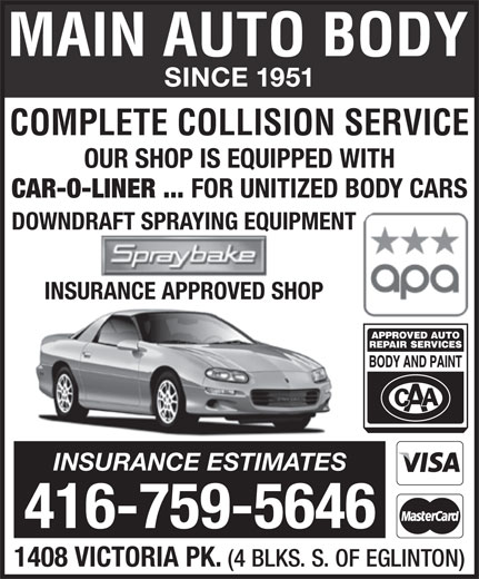Main Auto Body Ltd (416-759-5646) - Annonce illustrée======= - SINCE 1951 SINCE 1951 OUR SHOP IS EQUIPPED WITH INSURANCE APPROVED SHOP CAR-O-LINER ... FOR UNITIZED BODY CARS 1408 VICTORIA PK. COMPLETE COLLISION SERVICE (4 BLKS. S. OF EGLINTON) DOWNDRAFT SPRAYING EQUIPMENT CAR-O-LINER ... FOR UNITIZED BODY CARS OUR SHOP IS EQUIPPED WITH COMPLETE COLLISION SERVICE INSURANCE ESTIMATES 416-759-5646 DOWNDRAFT SPRAYING EQUIPMENT INSURANCE APPROVED SHOP INSURANCE ESTIMATES 416-759-5646 1408 VICTORIA PK. (4 BLKS. S. OF EGLINTON)