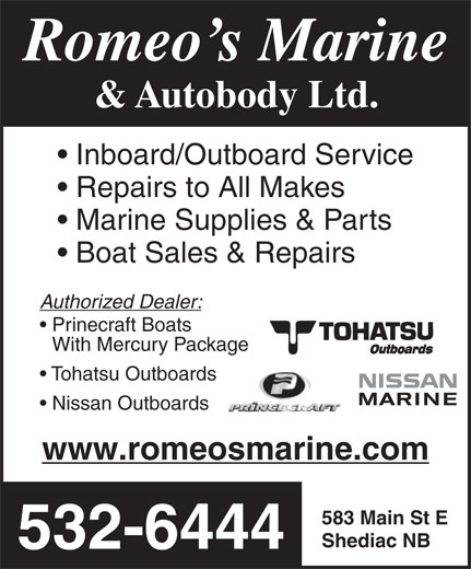 Romeo's Marine & Autobody (506-532-6444) - Annonce illustrée======= - Romeo s Marine & Autobody Ltd. Inboard/Outboard Service Repairs to All Makes Marine Supplies & Parts Boat Sales & Repairs Authorized Dealer: Prinecraft Boats With Mercury Package Tohatsu Outboards Nissan Outboards www.romeosmarine.com 583 Main St E Shediac NB 532-6444