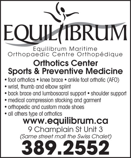 Equilibrum Maritime Inc (506-389-2552) - Annonce illustrée======= - all others type of orthotics www.equilibrum.ca 9 Champlain St Unit 3 (Same street mall the Swiss Chalet) 389.2552 medical compression stocking and garment orthopedic and custom made shoes Orthopaedic Centre Orthopédique Orthotics Center Sports & Preventive Medicine foot orthotics knee brace ankle foot orthotic (AFO) wrist, thumb and elbow splint Equilibrum Maritime back brace and lumbosacral support shoulder support