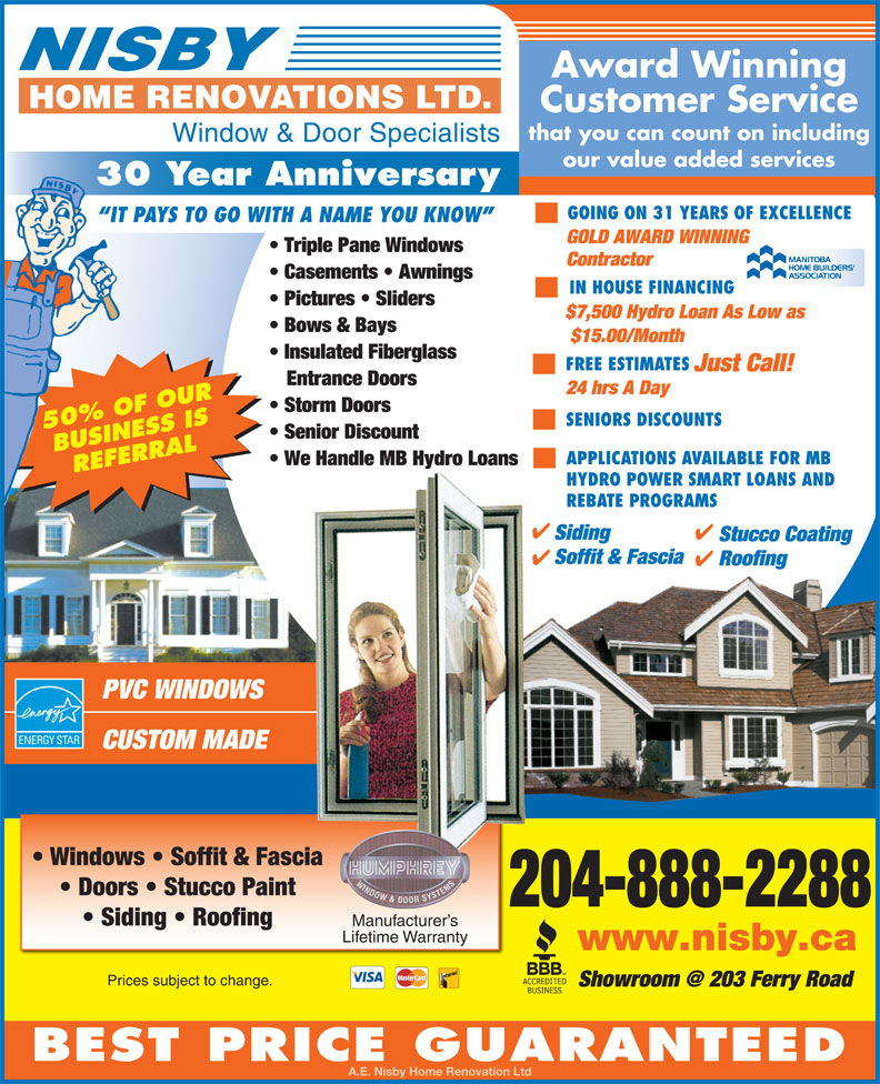Nisby Home Renovations Ltd (204-888-2288) - Display Ad - IN HOUSE FINANCING Pictures   Sliders $7,500 Hydro Loan As Low as Manitoba Bows & Bays Home Builders $15.00/Month Association Insulated Fiberglass FREE ESTIMATES Just Call! Entrance Doors 24 hrs A Day Storm Doors SENIORS DISCOUNTS 50% OF OUR Senior Discount BUSINESS IS APPLICATIONS AVAILABLE FOR MB REFERRAL HYDRO POWER SMART LOANS AND REBATE PROGRAMS Siding Stucco Coating Soffit & Fascia Roofing PVC WINDOWS CUSTOM MADE Windows   Soffit & Fascia Doors   Stucco Paint 204-888-2288 Siding   Roofing Manufacturer s Lifetime Warranty www.nisby.ca Prices subject to change. We Handle MB Hydro Loans GOLD AWARD WINNING Triple Pane Windows Contractor Casements   Awnings BEST PRICE GUARANTEED A.E. Nisby Home Renovation Ltd Award Winning Customer Service that you can count on including Window & Door Specialists our value added services 30 Year Anniversary GOING ON 31 YEARS OF EXCELLENCE IT PAYS TO GO WITH A NAME YOU KNOW