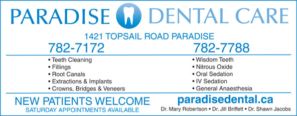 Paradise Dental Care (709-782-7172) - Annonce illustrée======= - Teeth Cleaning Nitrous Oxide Fillings Oral Sedation Root Canals IV Sedation Extractions & Implants General Anaesthesia Crowns, Bridges & Veneers paradisedental.ca NEW PATIENTS WELCOME Dr. Mary Robertson   Dr. Jill Briffett   Dr. Shawn Jacobs SATURDAY APPOINTMENTS AVAILABLE 1421 TOPSAIL ROAD PARADISE 782-7788 782-7172 Wisdom Teeth