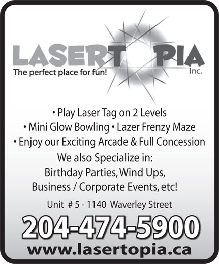 Lasertopia (204-474-5900) - Display Ad - We also Specialize in: Birthday Parties, Wind Ups, Business / Corporate Events, etc! Unit  # 5 - 1140  Waverley Street 204-474-5900204-474-5900 Play Laser Tag on 2 Levels Mini Glow Bowling   Lazer Frenzy Maze Enjoy our Exciting Arcade & Full Concession www.lasertopia.cawwwlasertopiaca Play Laser Tag on 2 Levels Mini Glow Bowling   Lazer Frenzy Maze Enjoy our Exciting Arcade & Full Concession We also Specialize in: Birthday Parties, Wind Ups, Business / Corporate Events, etc! Unit  # 5 - 1140  Waverley Street 204-474-5900204-474-5900 www.lasertopia.cawwwlasertopiaca