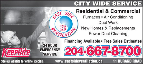 East Side Ventilation (204-667-8700) - Annonce illustrée======= - Residential & Commercial Furnaces   Air Conditioning Duct Work New Homes & Replacements Power Duct Cleaning Financing Available   Free Sales Estimates 24 HOUR EMERGENCY 204- 667-8700 SERVICE 11 DURAND ROADwww.eastsideventilation.caSee our website for online specials CITY WIDE SERVICE