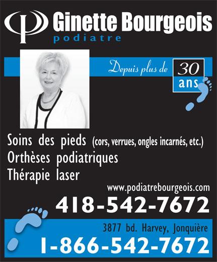 Bourgeois Ginette (418-542-7672) - Annonce illustrée======= - podiatre Depuis plus de 30 ansans Soins des pieds (cors, verrues, ongles incarnés, etc.) Orthèses podiatriques Thérapie laser www.podiatrebourgeois.com 418-542-7672 3877 bd. Harvey, Jonquière 1-866-542-7672--
