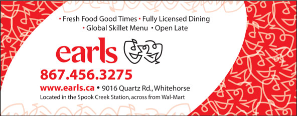 Earls (867-456-3275) - Display Ad - Fresh Food Good Times   Fully Licensed Dining Global Skillet Menu    Open Late 867.456.3275 www.earls.ca 9016 Quartz Rd., Whitehorse Located in the Spook Creek Station, across from Wal-Mart