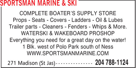 Sportsman Marine & Ski (204-788-1124) - Display Ad - COMPLETE BOATER'S SUPPLY STORE Props - Seats - Covers - Ladders - Oil & Lubes Trailer parts - Cleaners - Fenders - Whips & More. WATERSKI & WAKEBOARD PROSHOP Everything you need for a great day on the water! 1 Blk. west of Polo Park south of Ness WWW.SPORTSMANMARINE.COM COMPLETE BOATER'S SUPPLY STORE Props - Seats - Covers - Ladders - Oil & Lubes Trailer parts - Cleaners - Fenders - Whips & More. WATERSKI & WAKEBOARD PROSHOP Everything you need for a great day on the water! WWW.SPORTSMANMARINE.COM 1 Blk. west of Polo Park south of Ness
