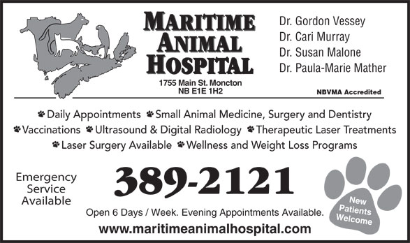 Maritime Animal Hospital (506-389-2121) - Annonce illustrée======= - Dr. Susan Malone Vaccinations     Ultrasound & Digital Radiology     Therapeutic Laser Treatments Laser Surgery Available     Wellness and Weight Loss Programs Emergency Service 389-2121 New Available Patients Open 6 Days / Week. Evening Appointments Available. Welcome1 www.maritimeanimalhospital.com Dr. Gordon Vessey Dr. Cari Murray ANIMAL MARITIME Dr. Paula-Marie Mather Daily Appointments     Small Animal Medicine, Surgery and Dentistry HOSPITAL 755 Main St. Moncton NB E1E 1H2 NBVMA Accredited