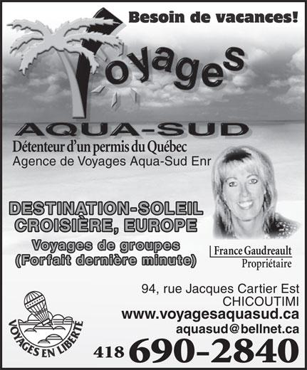 Agence de Voyages Aqua-Sud Enr (418-690-2840) - Annonce illustrée======= - Détenteur d un permis du Québec Agence de Voyages Aqua-Sud Enr DESTINATION-SOLEIL CROISIÈRE, EUROPE Voyages de groupes France Gaudreault (Forfait dernière minute) Propriétaire 94, rue Jacques Cartier Est CHICOUTIMI www.voyagesaquasud.ca 418 690-2840