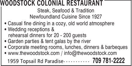 Woodstock Colonial Restaurant (709-781-2222) - Display Ad - Steak, Seafood & Tradition Newfoundland Cuisine Since 1927 • Casual fine dining in a cozy, old world atmosphere • Wedding receptions & rehearsal dinners for 20 - 200 guests • Garden parties & tent galas by the river • Corporate meeting rooms, lunches, dinners & barbeques