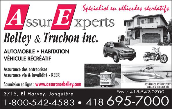 Assurance Assurexperts Belley & Truchon Inc (418-695-7000) - Annonce illustrée======= - AUTOMOBILE   HABITATION VÉHICULE RÉCRÉATIF Assurance des entreprises Assurance vie & invalidité - REER Soumission en ligne : www.assurancebelley.com Fax : 418-542-0700 3715, Bl Harvey, Jonquière 1-800-542-4583 418 695-7000