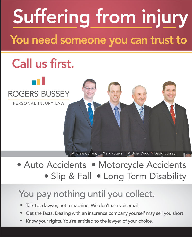 Rogers Bristow Moyse (709-738-8533) - Display Ad - Suffering from injury You need someone you can trust to Call us first. Andrew Conway Mark Rogers Michael Dood David Bussey Auto Accidents    Motorcycle Accidents Slip & Fall    Long Term Disability You pay nothing until you collect. Talk to a lawyer, not a machine. We don t use voicemail. Get the facts. Dealing with an insurance company yourself may sell you short. Know your rights. You re entitled to the lawyer of your choice.